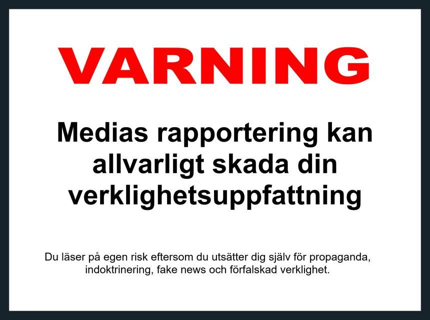 VARNINGMedias rapportering kanallvarligt skada dinverklighetsuppfattningDu läser på egen risk eftersom du utsätter dig själv för propaganda,indoktrinering, fake news och förfalskad verklighet.